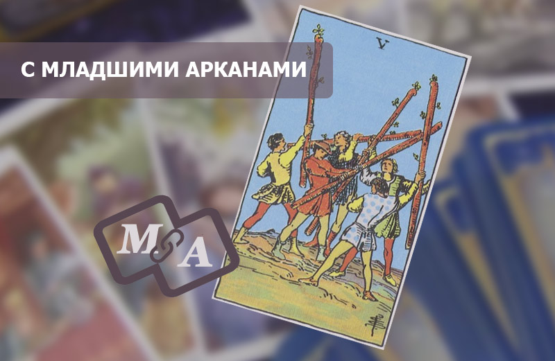 5 (Пятёрка) Жезлов Таро: значение в сочетании с Младшими Арканами